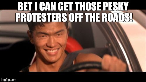 Can't wait to clean the streets! | BET I CAN GET THOSE PESKY PROTESTERS OFF THE ROADS! | image tagged in memes,fast furious johnny tran | made w/ Imgflip meme maker