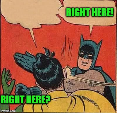 Batman Slapping Robin Meme | RIGHT HERE? RIGHT HERE! | image tagged in memes,batman slapping robin | made w/ Imgflip meme maker