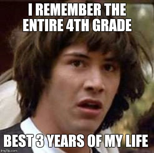 Conspiracy Keanu Meme | I REMEMBER THE ENTIRE 4TH GRADE BEST 3 YEARS OF MY LIFE | image tagged in memes,conspiracy keanu | made w/ Imgflip meme maker