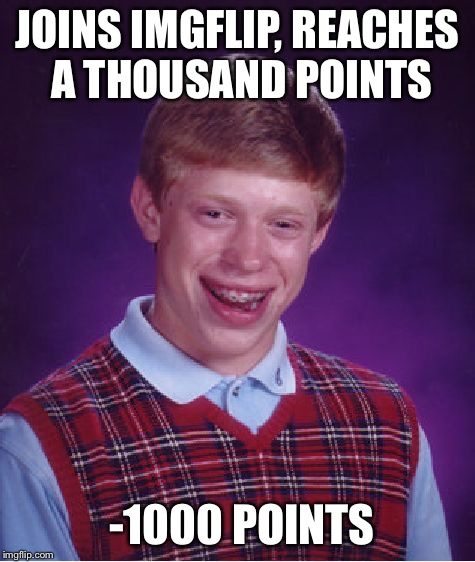 Bad Luck Brian Meme | JOINS IMGFLIP, REACHES A THOUSAND POINTS -1000 POINTS | image tagged in memes,bad luck brian | made w/ Imgflip meme maker