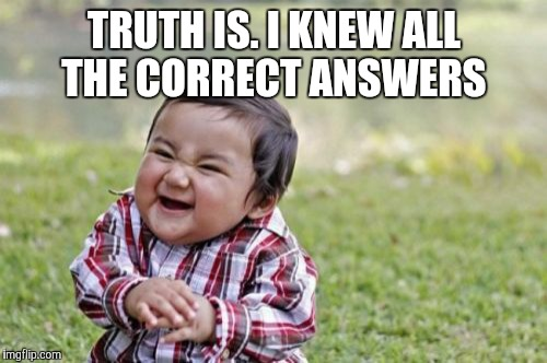 Evil Toddler Meme | TRUTH IS. I KNEW ALL THE CORRECT ANSWERS | image tagged in memes,evil toddler | made w/ Imgflip meme maker