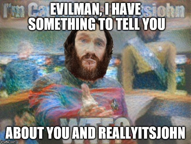 EVILMAN, I HAVE SOMETHING TO TELL YOU ABOUT YOU AND REALLYITSJOHN | made w/ Imgflip meme maker