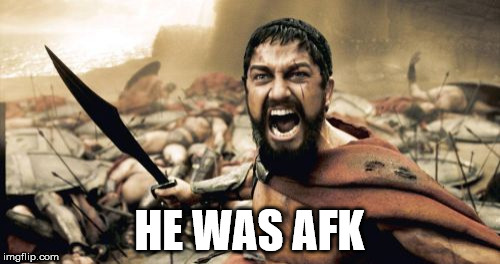 Sparta Leonidas Meme | HE WAS AFK | image tagged in memes,sparta leonidas | made w/ Imgflip meme maker