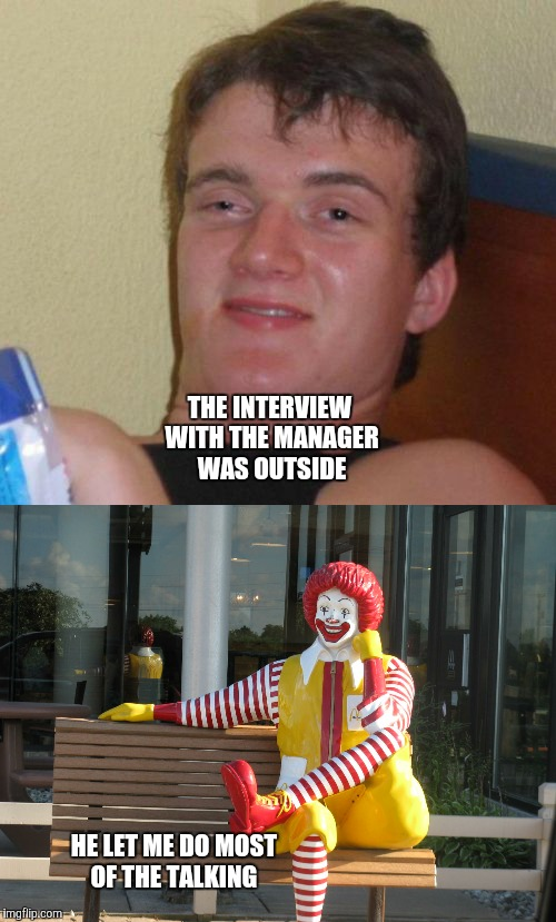 THE INTERVIEW WITH THE MANAGER WAS OUTSIDE HE LET ME DO MOST OF THE TALKING | made w/ Imgflip meme maker