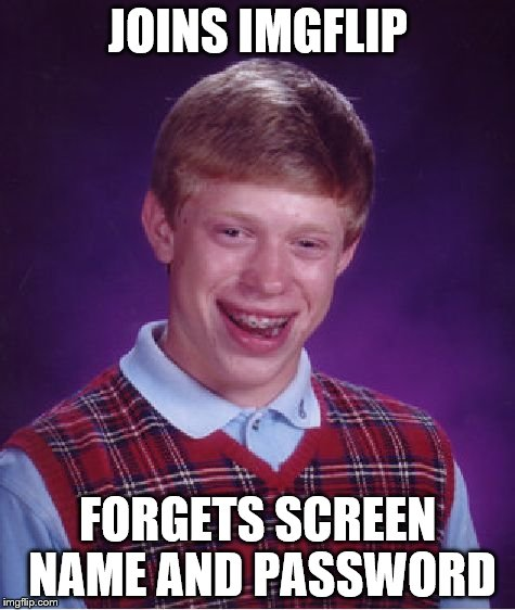 Bad Luck Brian Meme | JOINS IMGFLIP FORGETS SCREEN NAME AND PASSWORD | image tagged in memes,bad luck brian | made w/ Imgflip meme maker