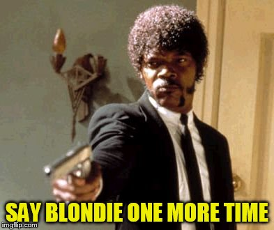 Say That Again I Dare You Meme | SAY BLONDIE ONE MORE TIME | image tagged in memes,say that again i dare you | made w/ Imgflip meme maker