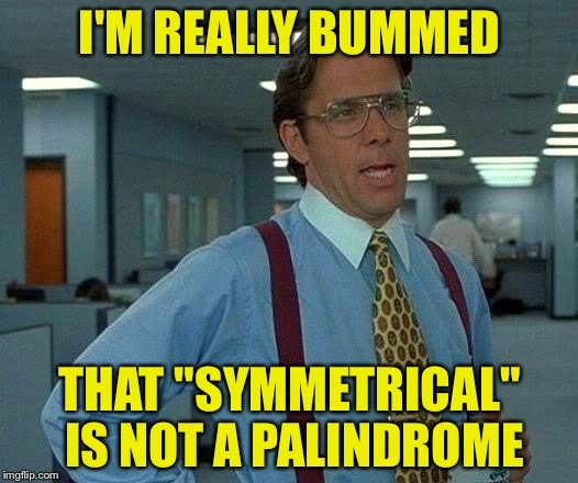 "That Would Be Great | I'M REALLY BUMMED THAT ""SYMMETRICAL"" IS NOT A PALINDROME 