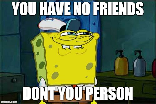 Dont You Squidward Meme | YOU HAVE NO FRIENDS DONT YOU PERSON | image tagged in memes,dont you squidward | made w/ Imgflip meme maker