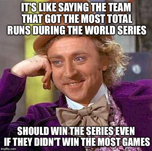 Creepy Condescending Wonka Meme | IT'S LIKE SAYING THE TEAM THAT GOT THE MOST TOTAL RUNS DURING THE WORLD SERIES SHOULD WIN THE SERIES EVEN IF THEY DIDN'T WIN THE MOST GAMES | image tagged in memes,creepy condescending wonka | made w/ Imgflip meme maker