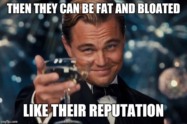 Leonardo Dicaprio Cheers Meme | THEN THEY CAN BE FAT AND BLOATED LIKE THEIR REPUTATION | image tagged in memes,leonardo dicaprio cheers | made w/ Imgflip meme maker