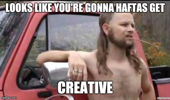 LOOKS LIKE YOU'RE GONNA HAFTAS GET CREATIVE | made w/ Imgflip meme maker