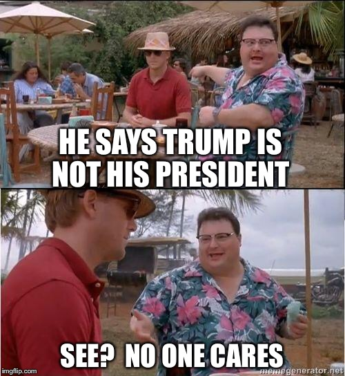 See? No one cares |  HE SAYS TRUMP IS NOT HIS PRESIDENT; SEE?  NO ONE CARES | image tagged in see no one cares,trump,protesters | made w/ Imgflip meme maker