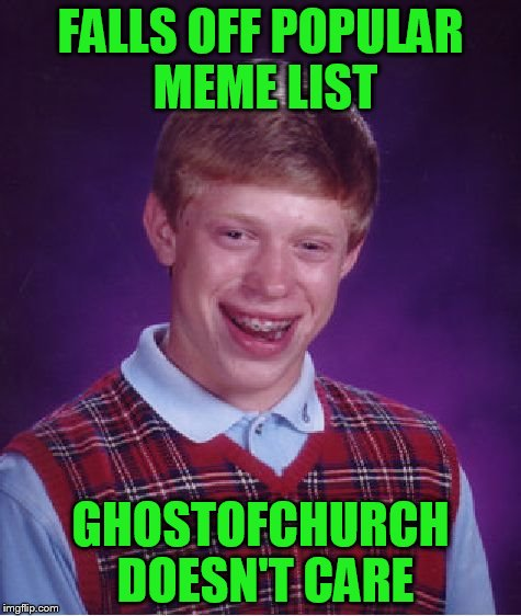 Bad Luck Brian Meme | FALLS OFF POPULAR MEME LIST GHOSTOFCHURCH DOESN'T CARE | image tagged in memes,bad luck brian | made w/ Imgflip meme maker