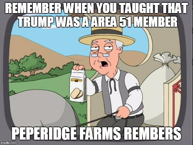 peperidge  |  REMEMBER WHEN YOU TAUGHT THAT TRUMP WAS A AREA 51 MEMBER; PEPERIDGE FARMS REMBERS | image tagged in peperidge | made w/ Imgflip meme maker