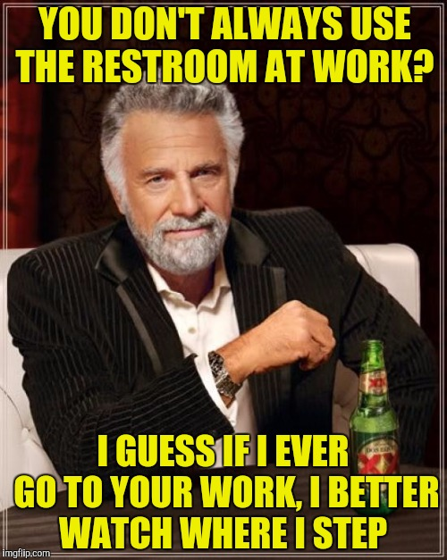 The Most Interesting Man In The World Meme | YOU DON'T ALWAYS USE THE RESTROOM AT WORK? I GUESS IF I EVER GO TO YOUR WORK, I BETTER WATCH WHERE I STEP | image tagged in memes,the most interesting man in the world | made w/ Imgflip meme maker