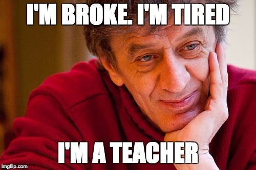 Really Evil College Teacher | I'M BROKE. I'M TIRED I'M A TEACHER | image tagged in memes,really evil college teacher | made w/ Imgflip meme maker