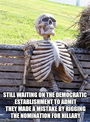 Waiting Skeleton Meme | STILL WAITING ON THE DEMOCRATIC ESTABLISHMENT TO ADMIT THEY MADE A MISTAKE BY RIGGING THE NOMINATION FOR HILLARY | image tagged in memes,waiting skeleton | made w/ Imgflip meme maker