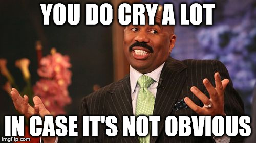 Steve Harvey Meme | YOU DO CRY A LOT IN CASE IT'S NOT OBVIOUS | image tagged in memes,steve harvey | made w/ Imgflip meme maker