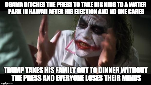 And everybody loses their minds Meme | OBAMA DITCHES THE PRESS TO TAKE HIS KIDS TO A WATER PARK IN HAWAII AFTER HIS ELECTION AND NO ONE CARES TRUMP TAKES HIS FAMILY OUT TO DINNER  | image tagged in memes,and everybody loses their minds | made w/ Imgflip meme maker