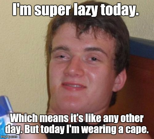 Faster than a speeding snail. Able to roll a bone with his bare hands. Able to fall downstairs in a single bound... | I'm super lazy today. Which means it's like any other day. But today I'm wearing a cape. | image tagged in memes,10 guy,funny meme,lazy | made w/ Imgflip meme maker