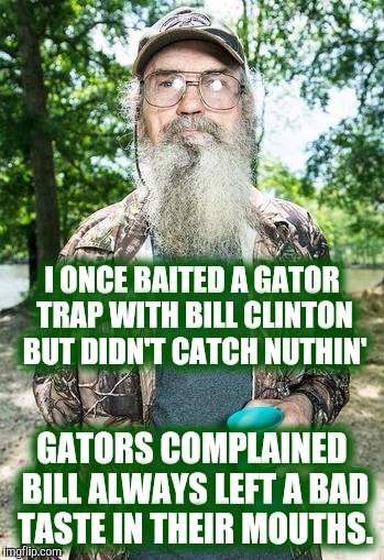Before Monica | I ONCE BAITED A GATOR TRAP WITH BILL CLINTON BUT DIDN'T CATCH NUTHIN' GATORS COMPLAINED BILL ALWAYS LEFT A BAD TASTE IN THEIR MOUTHS. | image tagged in duck dynasty si robertson,bill clinton,gators,trapping,hunting | made w/ Imgflip meme maker