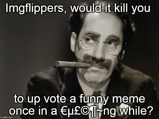 Gags that great comedians would pay good money for go begging for one lousy up vote. Like votes cost money or something... | Imgflippers, would it kill you to up vote a funny meme once in a €µ£©¶~ng while? | image tagged in thoughtful groucho,stingy imgflippers,what does it take to get a vote,good jokes count for nothing | made w/ Imgflip meme maker