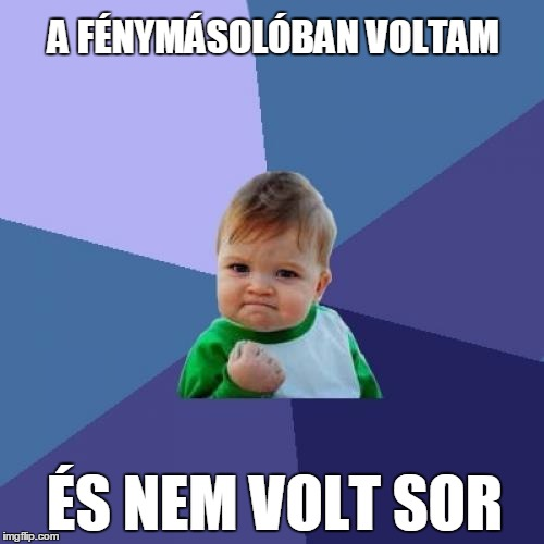 Success Kid Meme | A FÉNYMÁSOLÓBAN VOLTAM ÉS NEM VOLT SOR | image tagged in memes,success kid | made w/ Imgflip meme maker