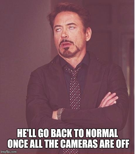 Face You Make Robert Downey Jr Meme | HE'LL GO BACK TO NORMAL ONCE ALL THE CAMERAS ARE OFF | image tagged in memes,face you make robert downey jr | made w/ Imgflip meme maker