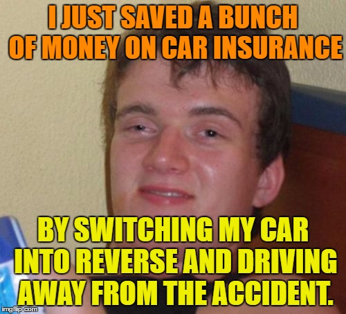 10 Guy Meme | I JUST SAVED A BUNCH OF MONEY ON CAR INSURANCE BY SWITCHING MY CAR INTO REVERSE AND DRIVING AWAY FROM THE ACCIDENT. | image tagged in memes,10 guy | made w/ Imgflip meme maker