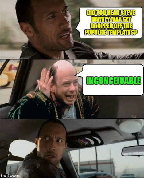 The Rock and Vizzini Discuss Steve Harvey | DID YOU HEAR STEVE HARVEY MAY GET DROPPED OFF THE POPULRE TEMPLATES? INCONCEIVABLE | image tagged in the rock driving inconceivable,the rock driving,steve harvey,princess bride,inconceivable n,funny memes | made w/ Imgflip meme maker
