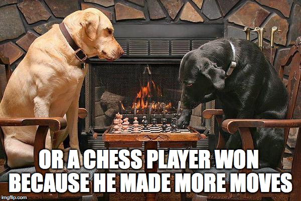 OR A CHESS PLAYER WON BECAUSE HE MADE MORE MOVES | made w/ Imgflip meme maker