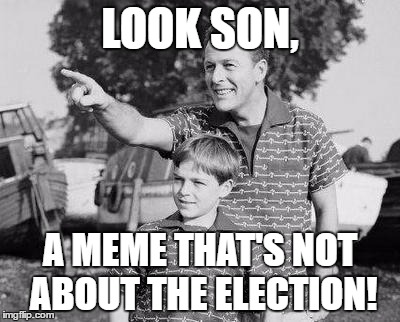 LOOK SON, A MEME THAT'S NOT ABOUT THE ELECTION! | made w/ Imgflip meme maker