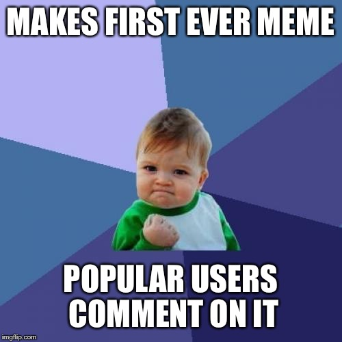 Success Kid Meme | MAKES FIRST EVER MEME POPULAR USERS COMMENT ON IT | image tagged in memes,success kid | made w/ Imgflip meme maker