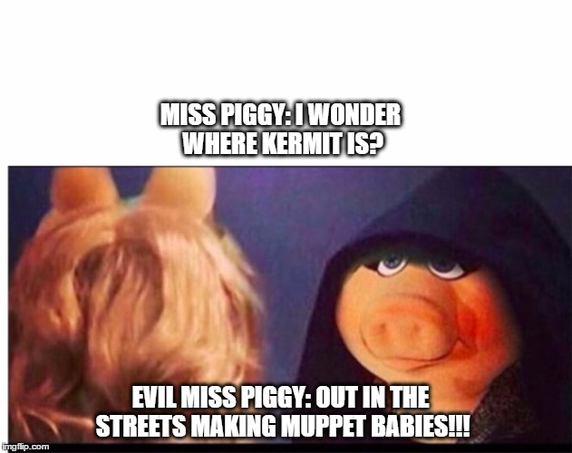 Dark Miss Piggy | MISS PIGGY: I WONDER WHERE KERMIT IS? EVIL MISS PIGGY: OUT IN THE STREETS MAKING MUPPET BABIES!!! | image tagged in dark miss piggy,kermit the frog,evil kermit,miss piggy | made w/ Imgflip meme maker