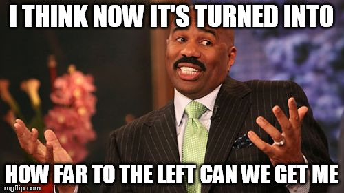 Steve Harvey Meme | I THINK NOW IT'S TURNED INTO HOW FAR TO THE LEFT CAN WE GET ME | image tagged in memes,steve harvey | made w/ Imgflip meme maker