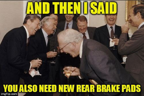 when a free oil change winds up north of a grand | AND THEN I SAID YOU ALSO NEED NEW REAR BRAKE PADS | image tagged in memes,laughing men in suits,honda,brakes,tires,kill me now | made w/ Imgflip meme maker