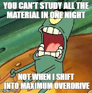 Plankton maximum Overdrive | YOU CAN'T STUDY ALL THE MATERIAL IN ONE NIGHT NOT WHEN I SHIFT INTO MAXIMUM OVERDRIVE | image tagged in plankton maximum overdrive | made w/ Imgflip meme maker