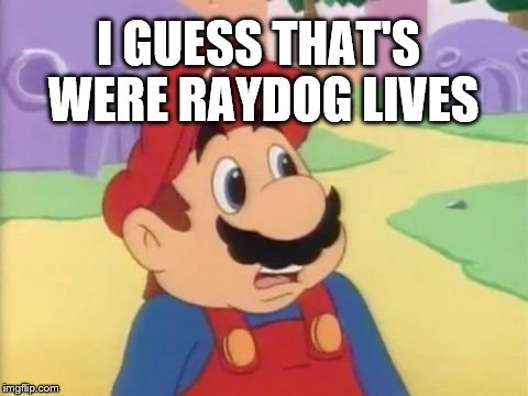 I GUESS THAT'S WERE RAYDOG LIVES | made w/ Imgflip meme maker