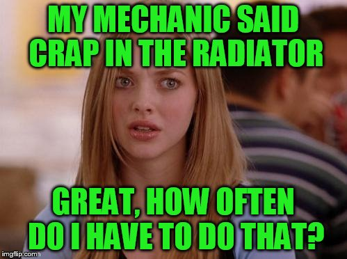 MY MECHANIC SAID CRAP IN THE RADIATOR GREAT, HOW OFTEN DO I HAVE TO DO THAT? | made w/ Imgflip meme maker