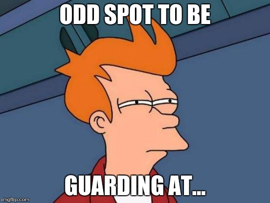 Futurama Fry Meme | ODD SPOT TO BE GUARDING AT... | image tagged in memes,futurama fry | made w/ Imgflip meme maker