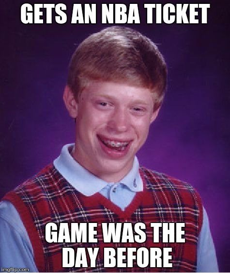 Bad Luck Brian Meme |  GETS AN NBA TICKET; GAME WAS THE DAY BEFORE | image tagged in memes,bad luck brian | made w/ Imgflip meme maker