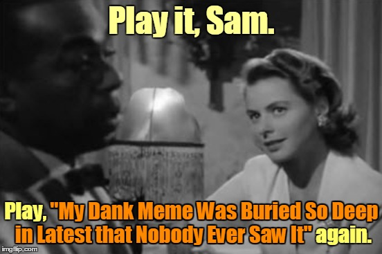 "In the comments there are some links to interesting memes that didn't get all that much attention (feel free to post yours, too) | Play it, Sam. Play, ""My Dank Meme Was Buried So Deep in Latest that Nobody Ever Saw It"" again. in Latest that Nobody Ever Saw It"" ""My Dank M 