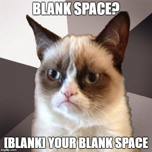 Musically Malicious Grumpy Cat |  BLANK SPACE? [BLANK] YOUR BLANK SPACE | image tagged in musically malicious grumpy cat,grumpy cat | made w/ Imgflip meme maker