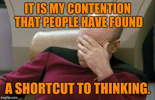 Captain Picard Facepalm Meme | IT IS MY CONTENTION THAT PEOPLE HAVE FOUND A SHORTCUT TO THINKING. | image tagged in memes,captain picard facepalm | made w/ Imgflip meme maker