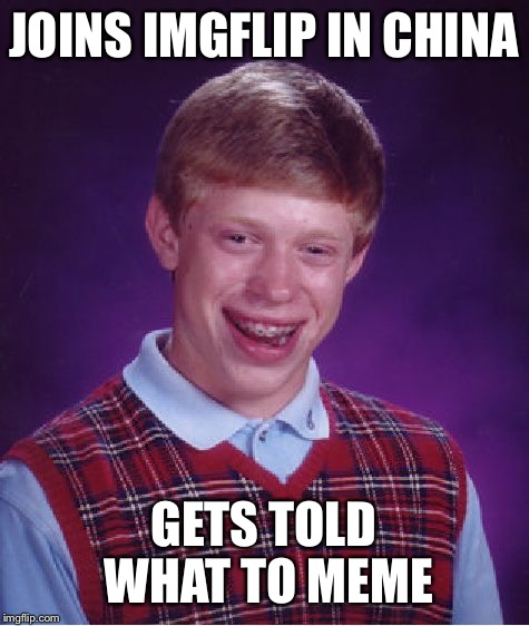Bad Luck Brian Meme | JOINS IMGFLIP IN CHINA GETS TOLD WHAT TO MEME | image tagged in memes,bad luck brian | made w/ Imgflip meme maker