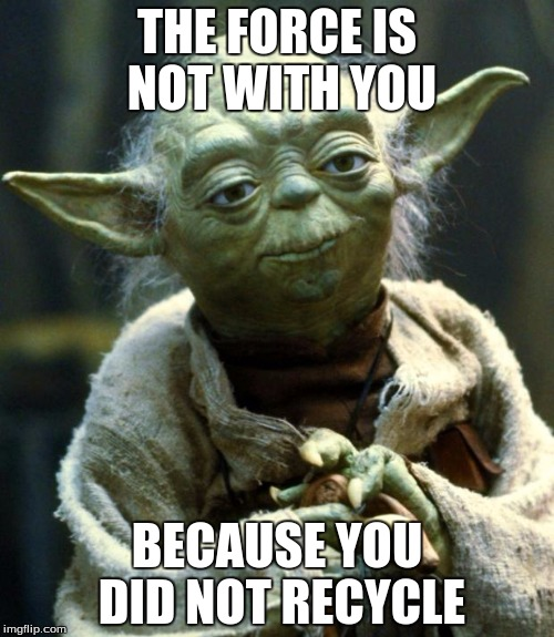 Star Wars Yoda Meme | THE FORCE IS NOT WITH YOU BECAUSE YOU DID NOT RECYCLE | image tagged in memes,star wars yoda | made w/ Imgflip meme maker