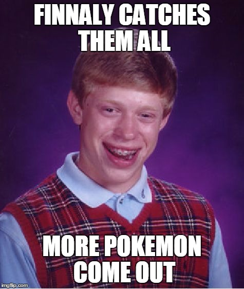 Bad Luck Brian Meme | FINNALY CATCHES THEM ALL MORE POKEMON COME OUT | image tagged in memes,bad luck brian | made w/ Imgflip meme maker
