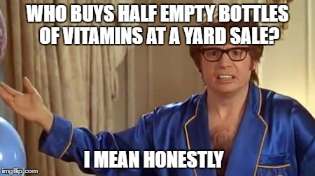 Austin Powers Honestly Meme | WHO BUYS HALF EMPTY BOTTLES OF VITAMINS AT A YARD SALE? I MEAN HONESTLY | image tagged in memes,austin powers honestly | made w/ Imgflip meme maker
