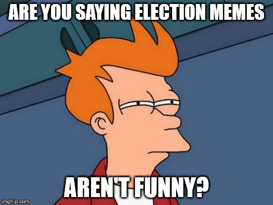 Futurama Fry Meme | ARE YOU SAYING ELECTION MEMES AREN'T FUNNY? | image tagged in memes,futurama fry | made w/ Imgflip meme maker