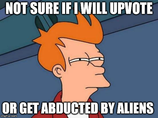 Futurama Fry Meme | NOT SURE IF I WILL UPVOTE OR GET ABDUCTED BY ALIENS | image tagged in memes,futurama fry | made w/ Imgflip meme maker